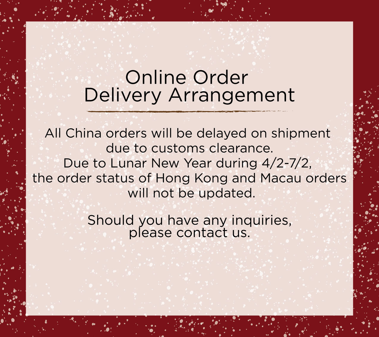 Online Order Delivery Arrangement All China orders will be delayed on shipment due to customs clearance. Due to Lunar New Year during 4/2-7/2, the order status of Hong Kong and Macau orders will not be updated. Should you have any inquiries, please contact us.