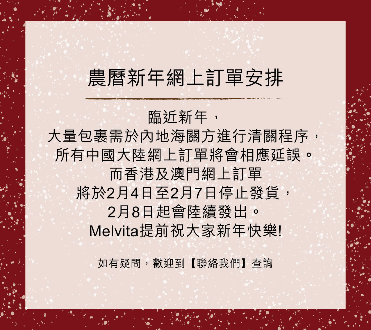 臨近新年,大量包裹需於內地海關方進行清關程序, 所有中國大陸網上訂單將會相應延誤。而香港及澳門網上訂單將於2月4日至2月7日停止發貨,2月8日起會陸續發出。 Melvita提前祝大家新年快樂!如有任何疑問,歡迎到【聯絡我們】查詢。