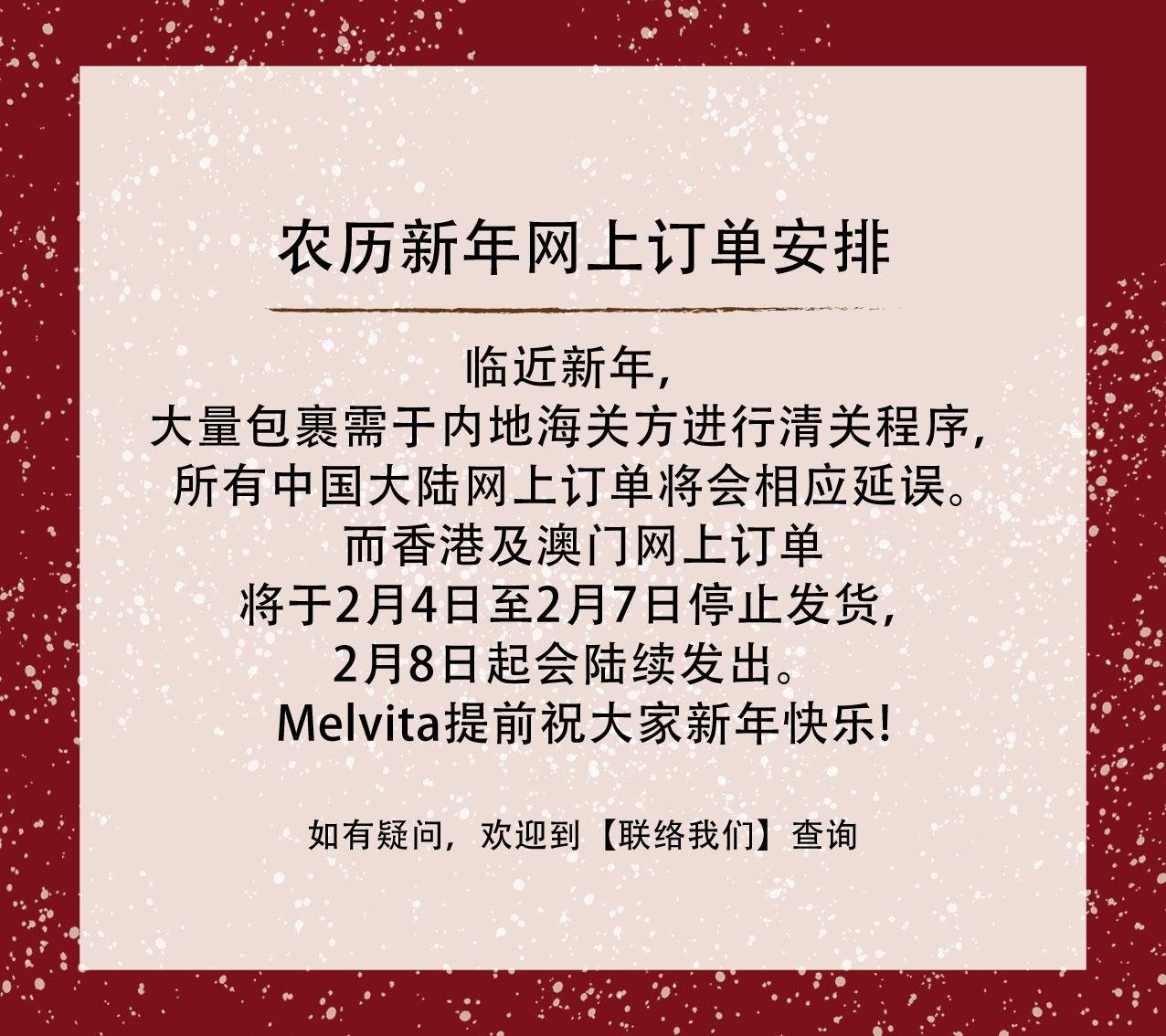 临近新年,大量包裹需于内地海关方进行清关程序, 所有中国大陆网上订单将会相应延误。 而香港及澳门网上订单将于2月4日至2月7日停止发货,2月8日起会陆续发出。  Melvita提前祝大家新年快乐! 如有任何疑问,欢迎到【联络我们】查询。