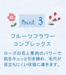 Point3 フルーツフラワーコンプレックス ローズの花と果肉のパワーで肌をキュッと引き締め、毛穴が目立ちにくい状態に導きます。