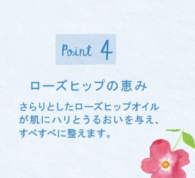 Point4 ローズヒップの恵 さらりとしたローズップオイルが肌にハリとうるおいを与え、すべすべに整えます。