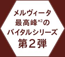 メルヴィータ最高峰(*2)のバイタルシリーズ第2弾
